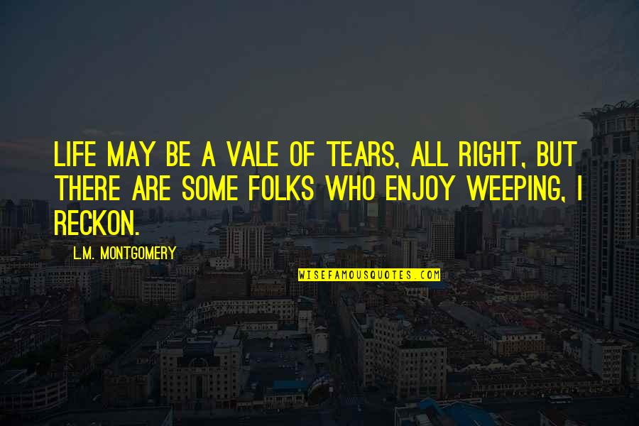 Enjoy Right Now Quotes By L.M. Montgomery: Life may be a vale of tears, all