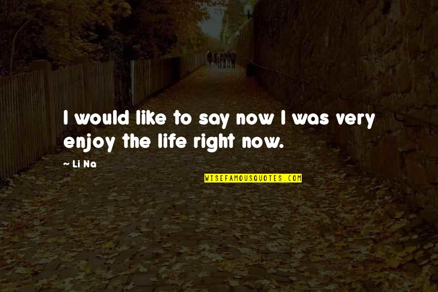 Enjoy Right Now Quotes By Li Na: I would like to say now I was