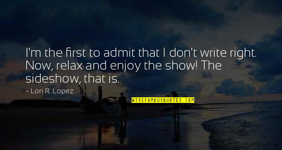 Enjoy Right Now Quotes By Lori R. Lopez: I'm the first to admit that I don't