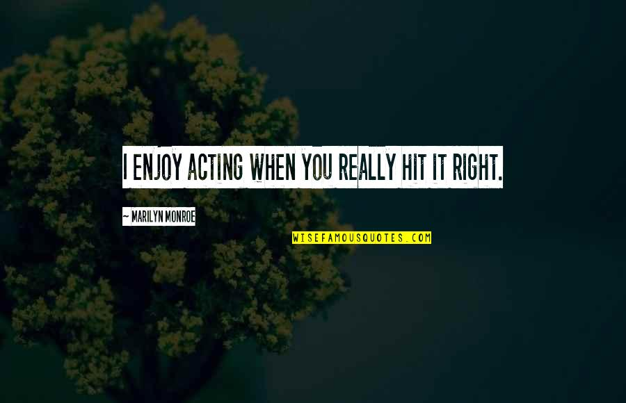 Enjoy Right Now Quotes By Marilyn Monroe: I enjoy acting when you really hit it