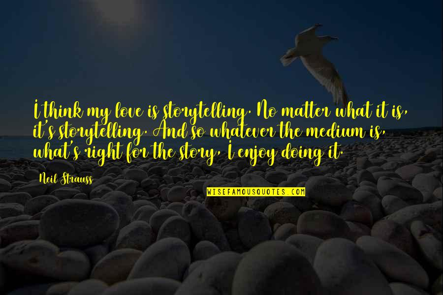 Enjoy Right Now Quotes By Neil Strauss: I think my love is storytelling. No matter