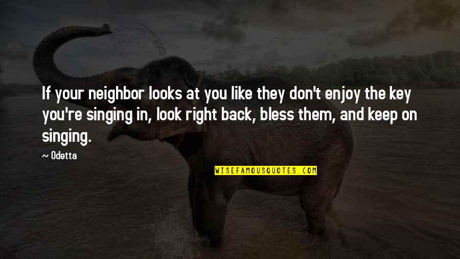 Enjoy Right Now Quotes By Odetta: If your neighbor looks at you like they