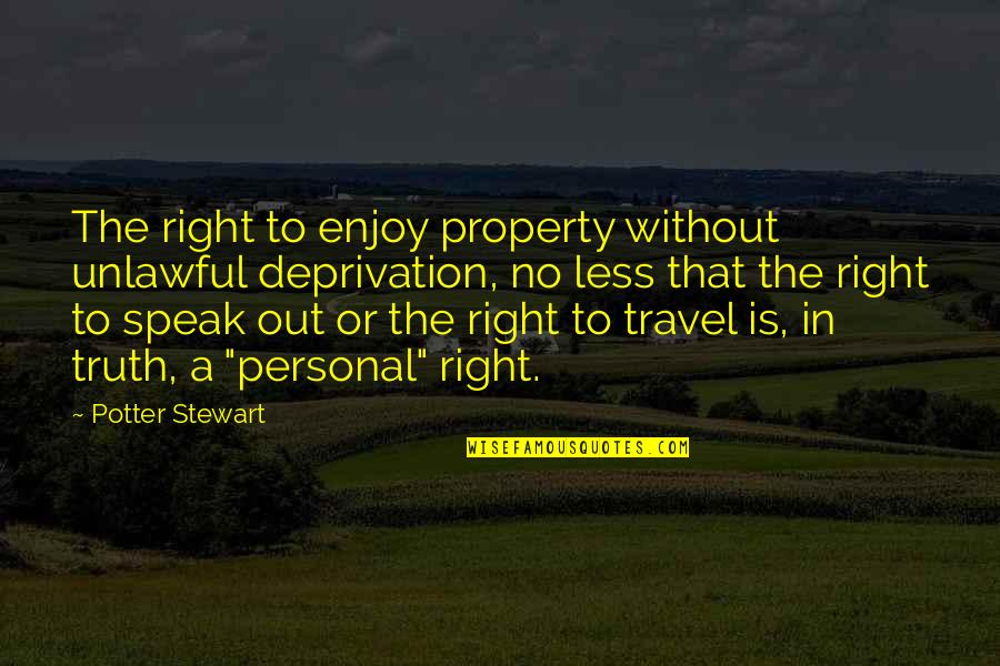 Enjoy Right Now Quotes By Potter Stewart: The right to enjoy property without unlawful deprivation,