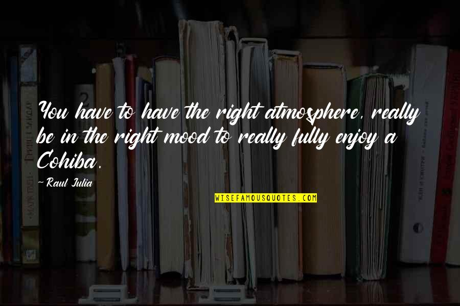 Enjoy Right Now Quotes By Raul Julia: You have to have the right atmosphere, really