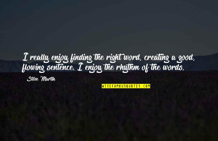 Enjoy Right Now Quotes By Steve Martin: I really enjoy finding the right word, creating