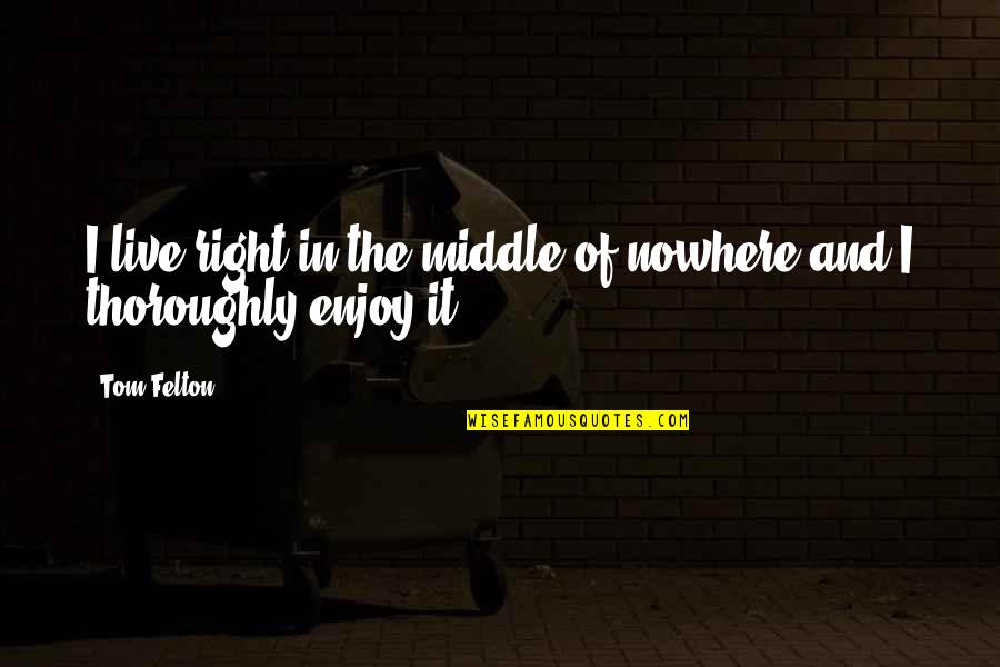 Enjoy Right Now Quotes By Tom Felton: I live right in the middle of nowhere
