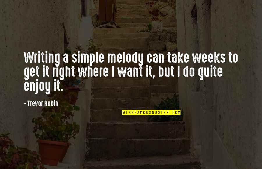 Enjoy Right Now Quotes By Trevor Rabin: Writing a simple melody can take weeks to