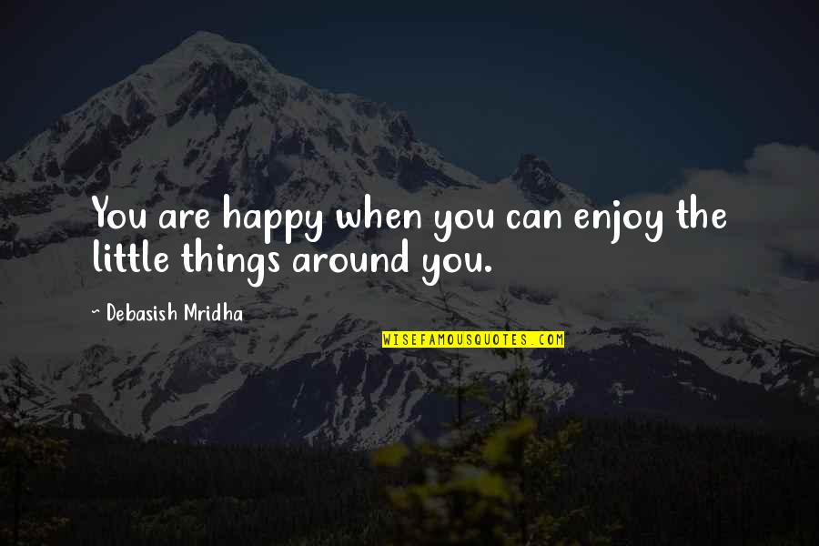 Enjoy The Little Things In Life Quotes By Debasish Mridha: You are happy when you can enjoy the