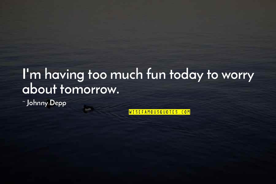 Enjoy The Little Things In Life Quotes By Johnny Depp: I'm having too much fun today to worry
