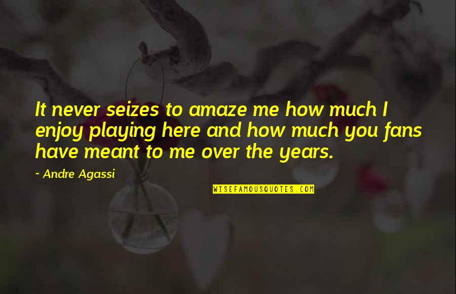 Enjoy The Quotes By Andre Agassi: It never seizes to amaze me how much