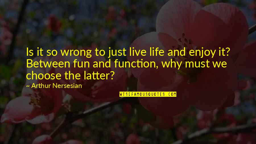 Enjoy The Quotes By Arthur Nersesian: Is it so wrong to just live life