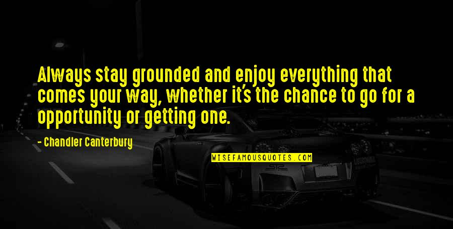 Enjoy The Quotes By Chandler Canterbury: Always stay grounded and enjoy everything that comes