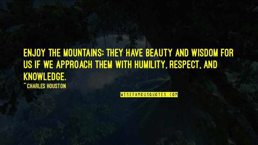 Enjoy The Quotes By Charles Houston: Enjoy the mountains; they have beauty and wisdom