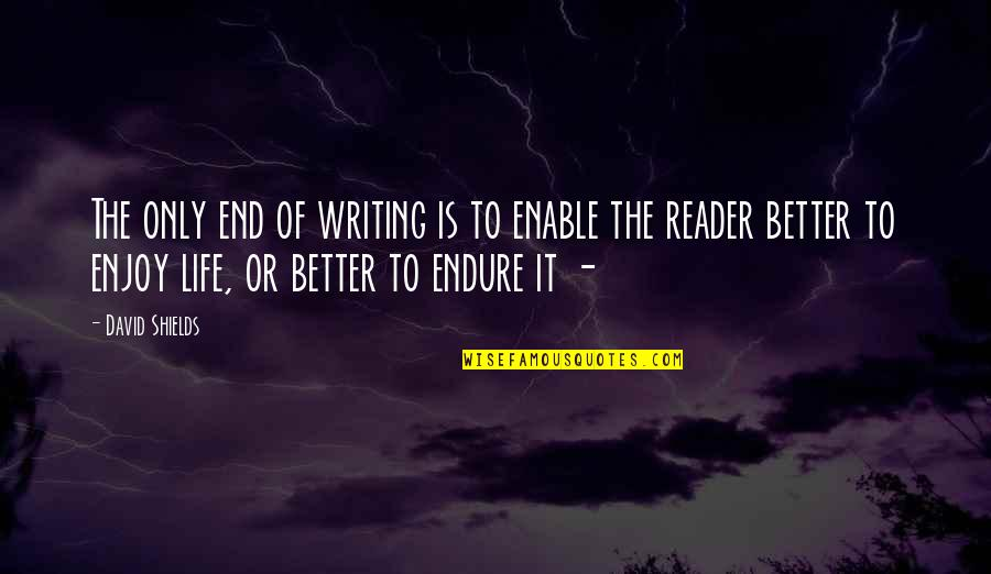 Enjoy The Quotes By David Shields: The only end of writing is to enable