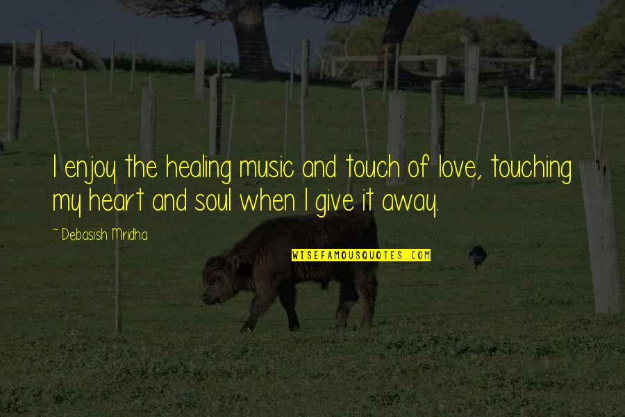 Enjoy The Quotes By Debasish Mridha: I enjoy the healing music and touch of