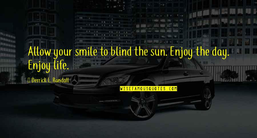 Enjoy The Quotes By Derrick L. Randall: Allow your smile to blind the sun. Enjoy