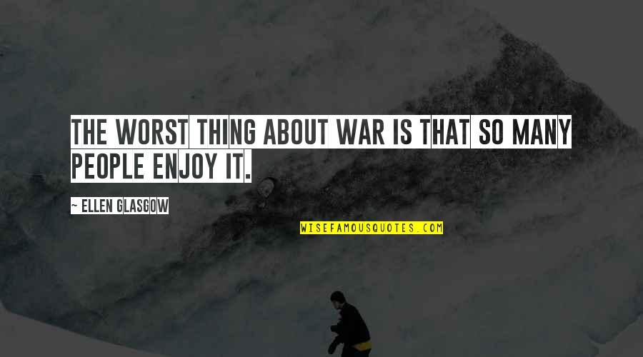 Enjoy The Quotes By Ellen Glasgow: The worst thing about war is that so