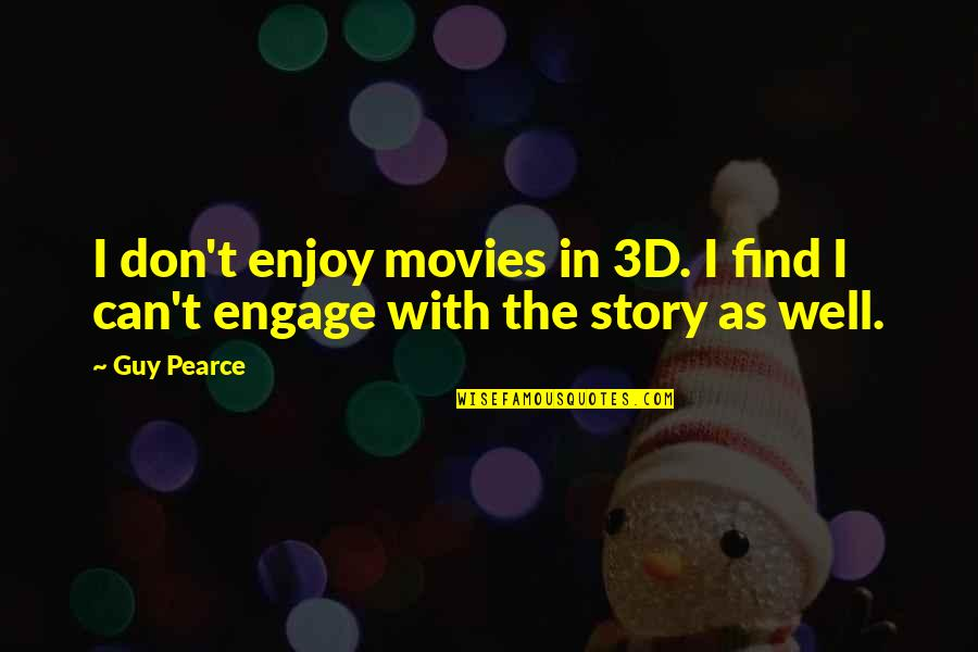 Enjoy The Quotes By Guy Pearce: I don't enjoy movies in 3D. I find