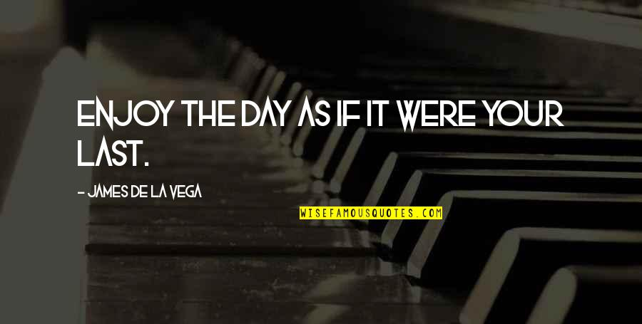 Enjoy The Quotes By James De La Vega: Enjoy the day as if it were your