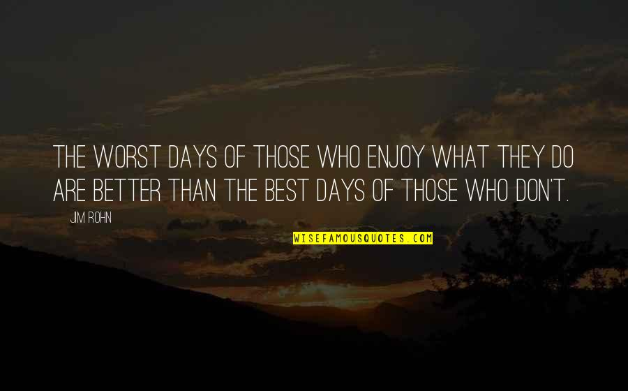 Enjoy The Quotes By Jim Rohn: The worst days of those who enjoy what