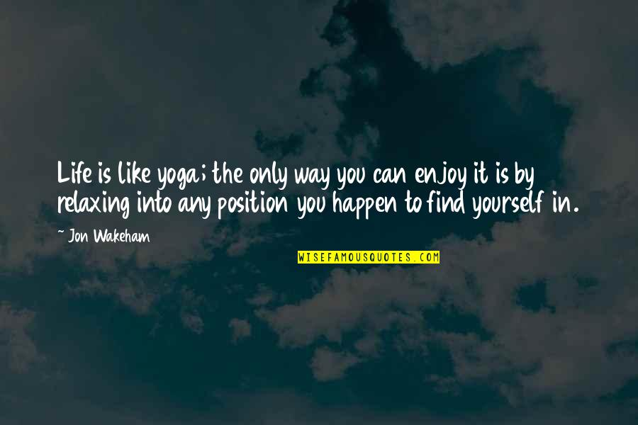 Enjoy The Quotes By Jon Wakeham: Life is like yoga; the only way you