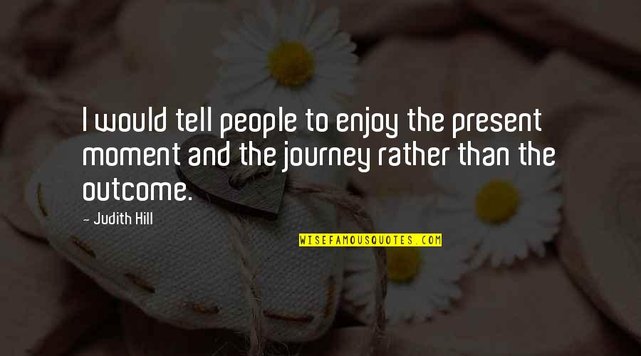 Enjoy The Quotes By Judith Hill: I would tell people to enjoy the present