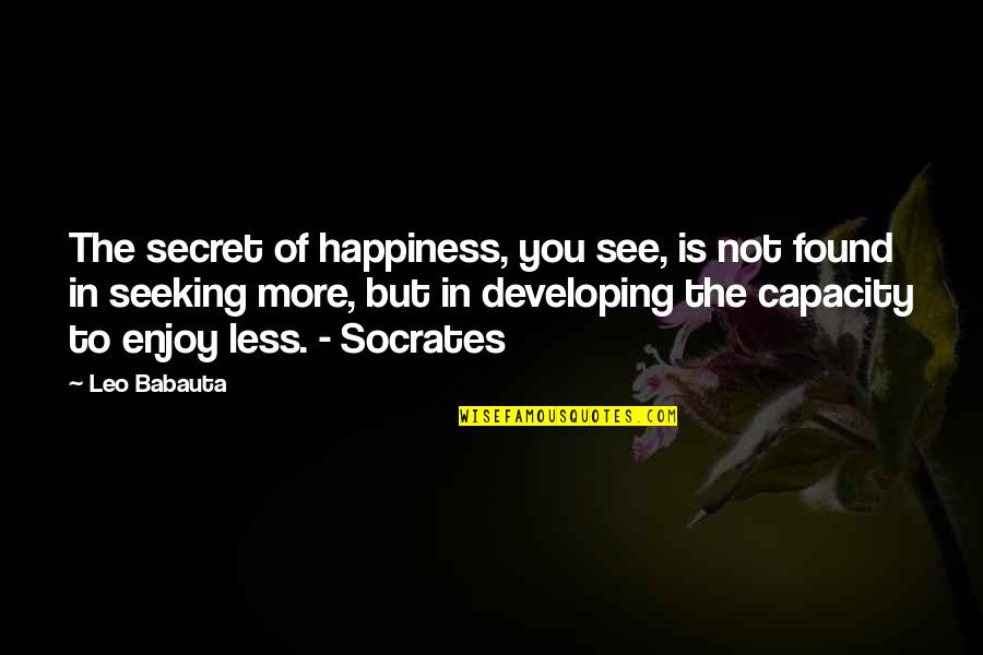 Enjoy The Quotes By Leo Babauta: The secret of happiness, you see, is not
