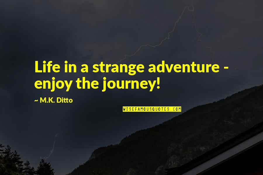 Enjoy The Quotes By M.K. Ditto: Life in a strange adventure - enjoy the