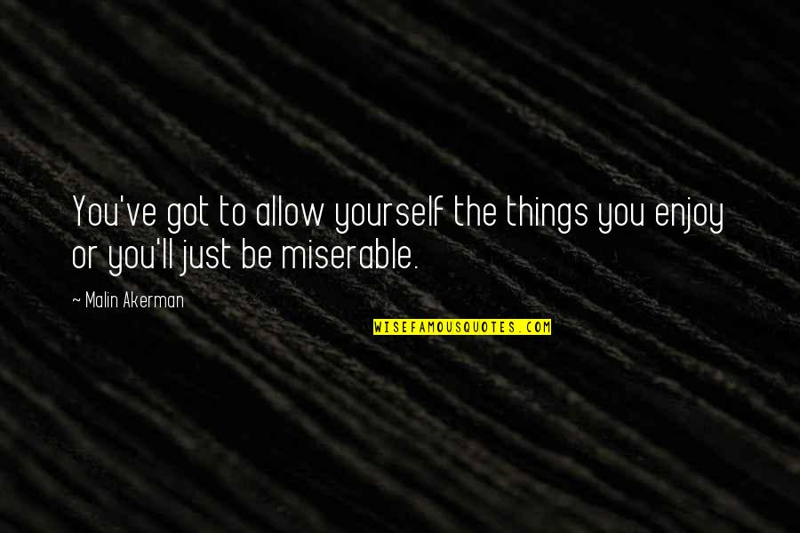 Enjoy The Quotes By Malin Akerman: You've got to allow yourself the things you