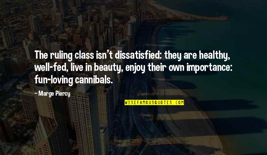 Enjoy The Quotes By Marge Piercy: The ruling class isn't dissatisfied: they are healthy,