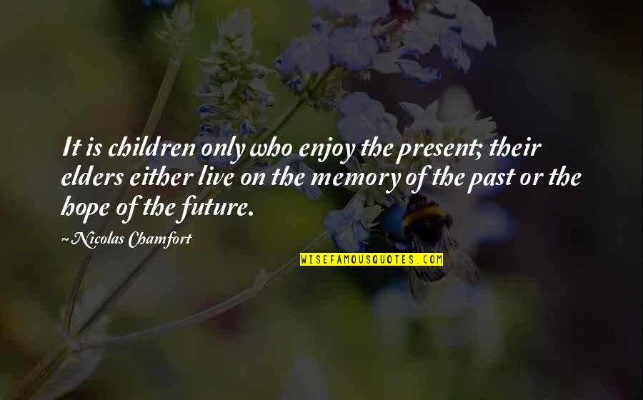 Enjoy The Quotes By Nicolas Chamfort: It is children only who enjoy the present;