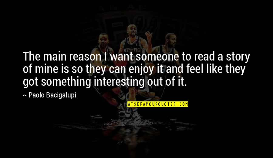 Enjoy The Quotes By Paolo Bacigalupi: The main reason I want someone to read