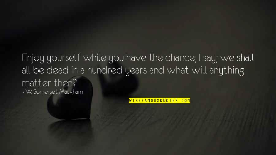 Enjoy The Quotes By W. Somerset Maugham: Enjoy yourself while you have the chance, I