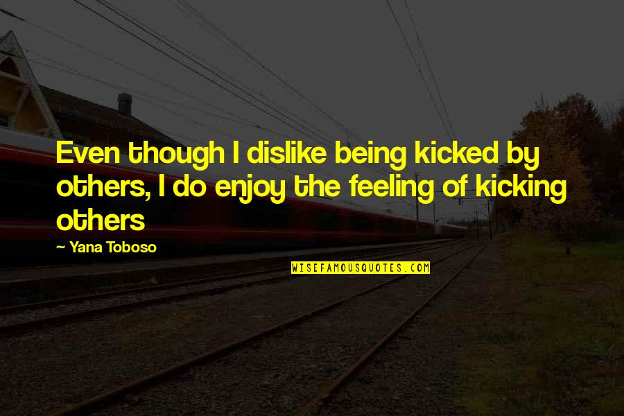 Enjoy The Quotes By Yana Toboso: Even though I dislike being kicked by others,