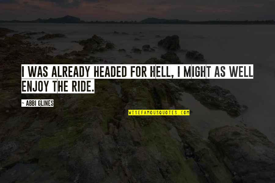 Enjoy The Ride Quotes By Abbi Glines: I was already headed for Hell, I might