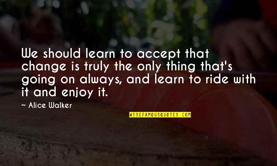 Enjoy The Ride Quotes By Alice Walker: We should learn to accept that change is