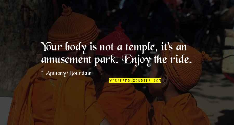 Enjoy The Ride Quotes By Anthony Bourdain: Your body is not a temple, it's an