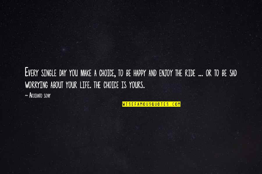 Enjoy The Ride Quotes By Ardianto Sony: Every single day you make a choice, to