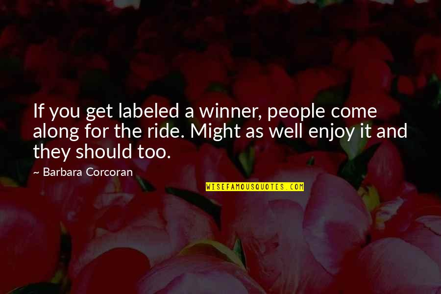 Enjoy The Ride Quotes By Barbara Corcoran: If you get labeled a winner, people come