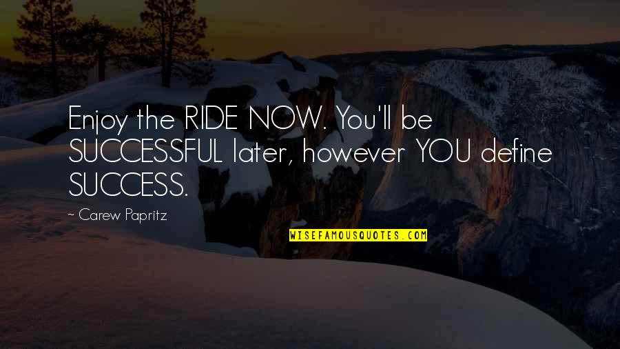 Enjoy The Ride Quotes By Carew Papritz: Enjoy the RIDE NOW. You'll be SUCCESSFUL later,
