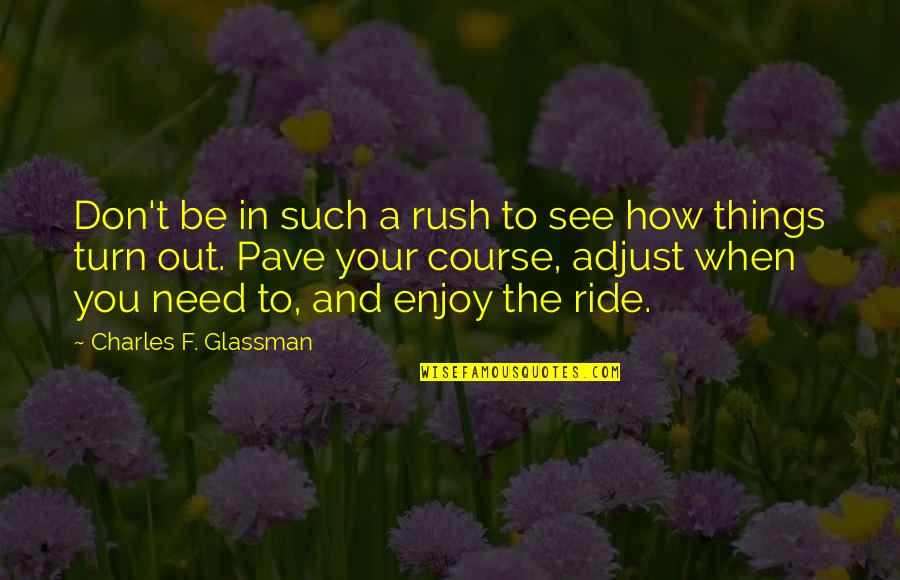 Enjoy The Ride Quotes By Charles F. Glassman: Don't be in such a rush to see