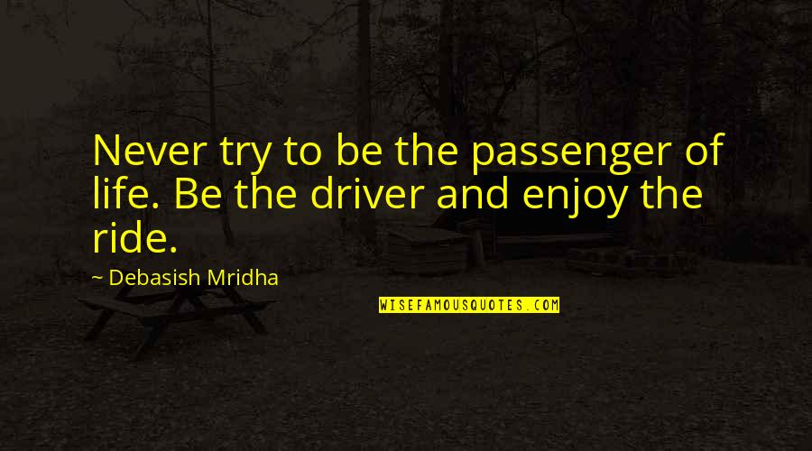 Enjoy The Ride Quotes By Debasish Mridha: Never try to be the passenger of life.