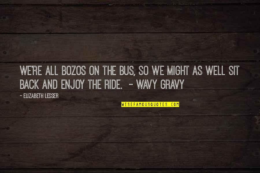 Enjoy The Ride Quotes By Elizabeth Lesser: We're all bozos on the bus, so we