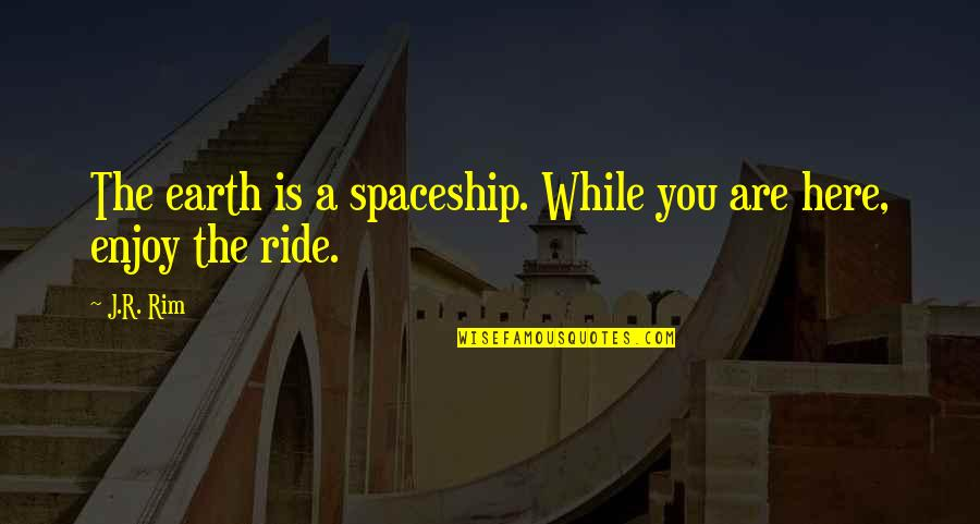 Enjoy The Ride Quotes By J.R. Rim: The earth is a spaceship. While you are