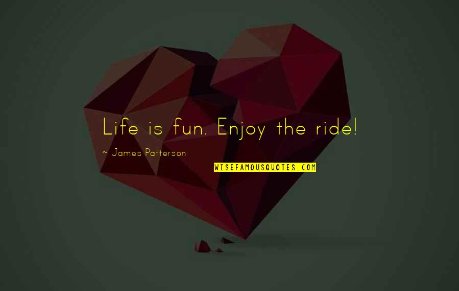 Enjoy The Ride Quotes By James Patterson: Life is fun. Enjoy the ride!