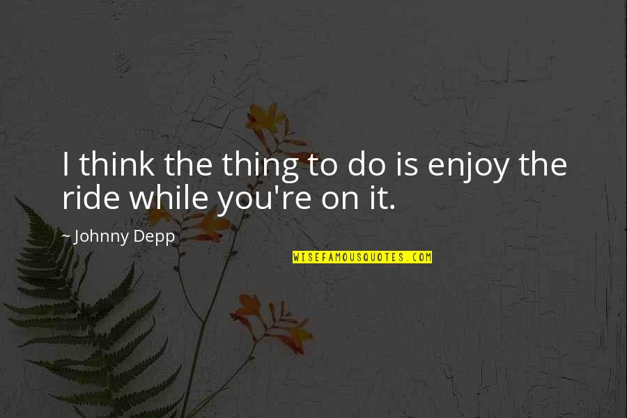 Enjoy The Ride Quotes By Johnny Depp: I think the thing to do is enjoy