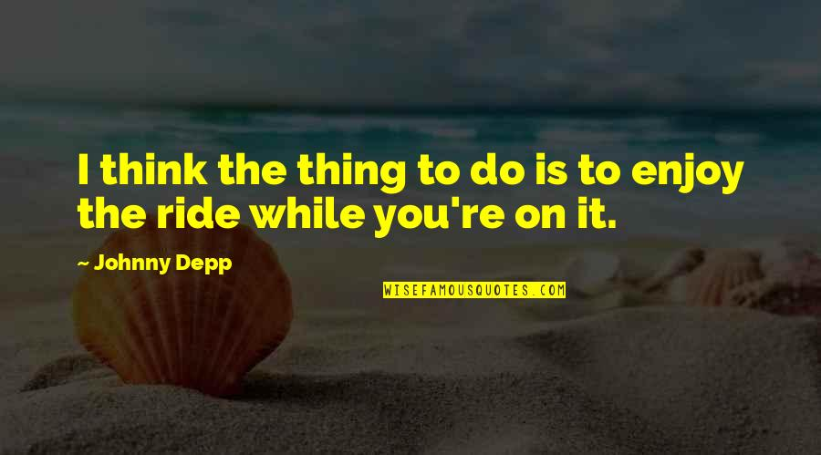 Enjoy The Ride Quotes By Johnny Depp: I think the thing to do is to