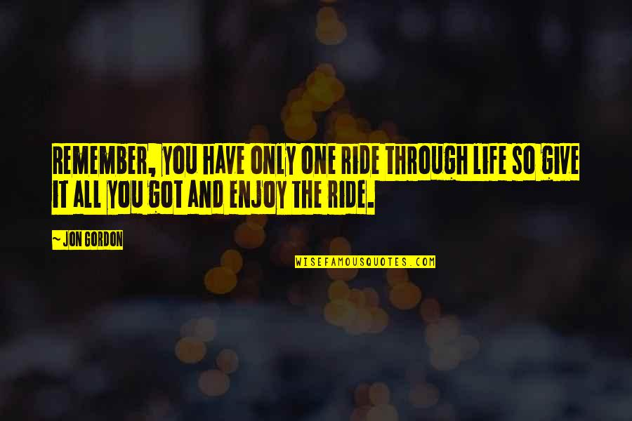 Enjoy The Ride Quotes By Jon Gordon: Remember, you have only one ride through life