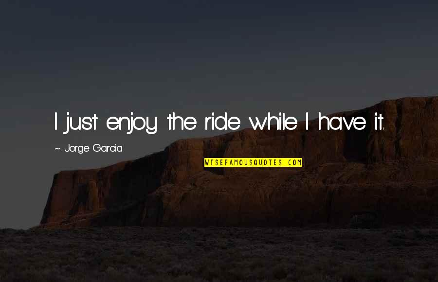 Enjoy The Ride Quotes By Jorge Garcia: I just enjoy the ride while I have