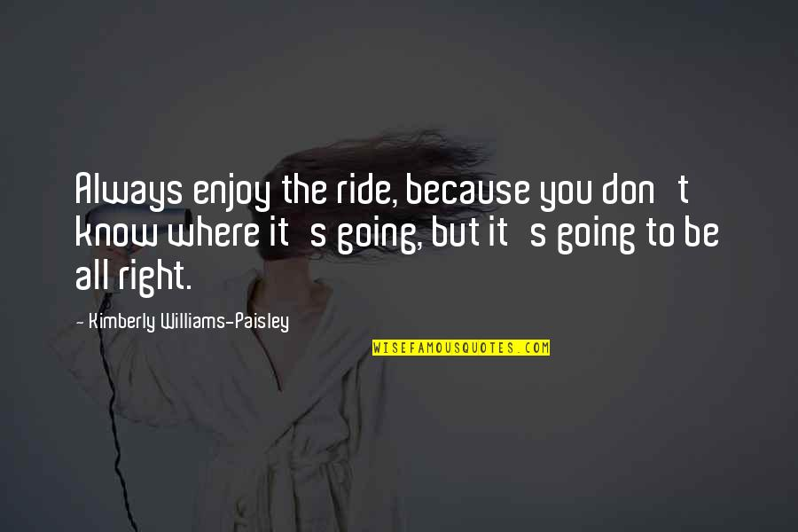 Enjoy The Ride Quotes By Kimberly Williams-Paisley: Always enjoy the ride, because you don't know